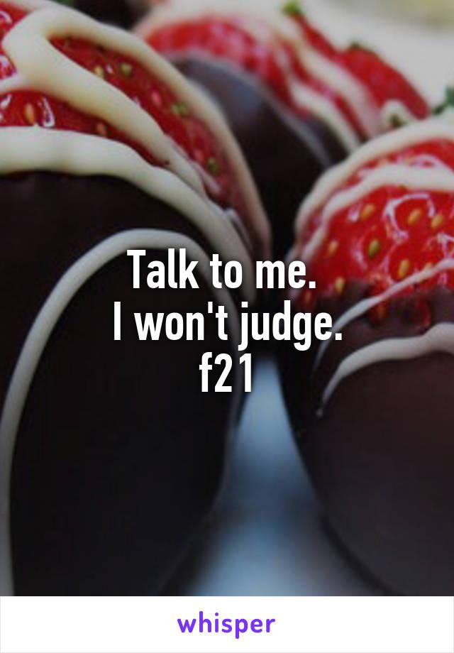 Talk to me.  I won't judge. f21
