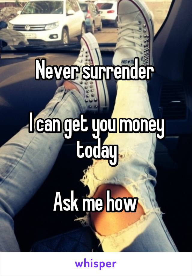 Never surrender   I can get you money today  Ask me how