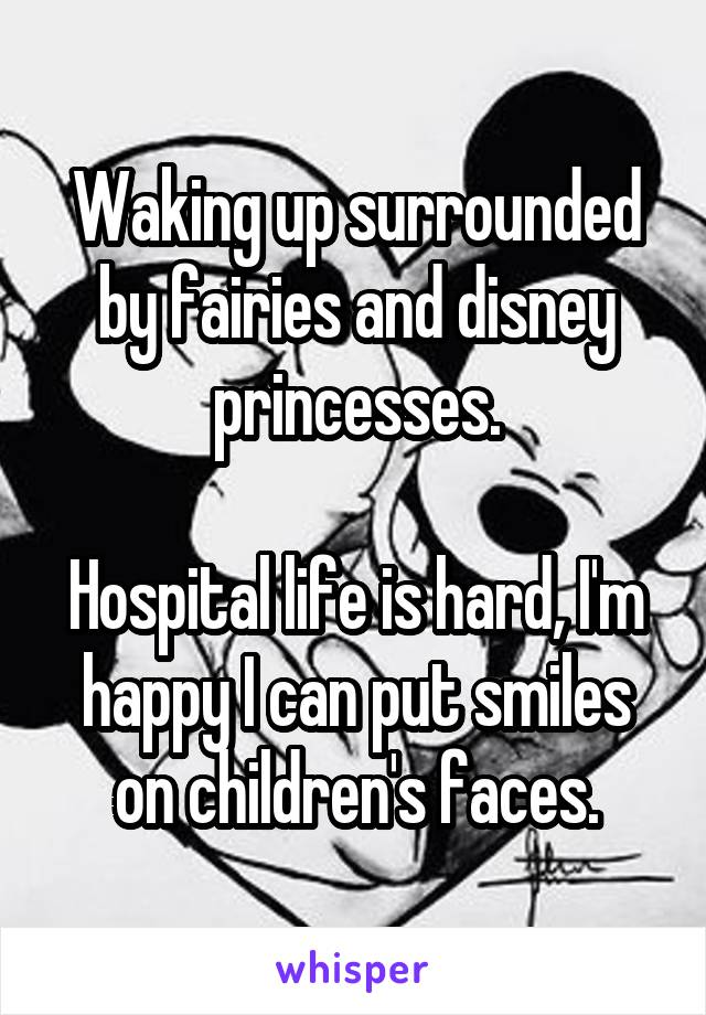 Waking up surrounded by fairies and disney princesses.  Hospital life is hard, I'm happy I can put smiles on children's faces.