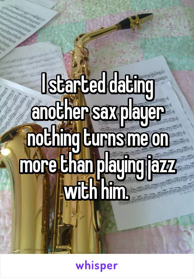 I started dating another sax player nothing turns me on more than playing jazz with him.