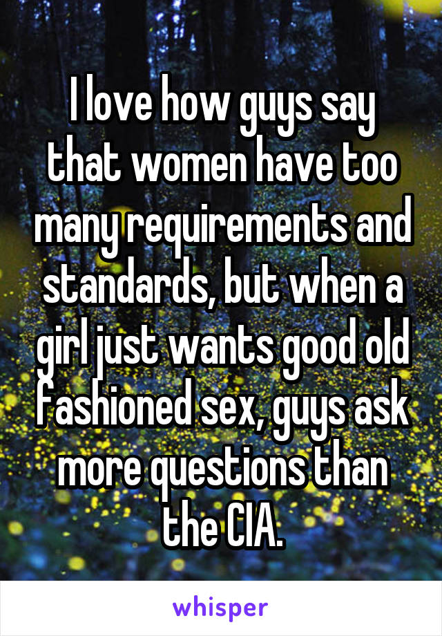 I love how guys say that women have too many requirements and standards, but when a girl just wants good old fashioned sex, guys ask more questions than the CIA.