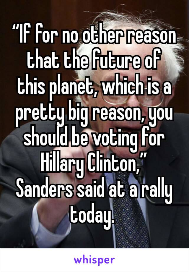 """""""If for no other reason that the future of this planet, which is a pretty big reason, you should be voting for Hillary Clinton,"""" Sanders said at a rally today."""