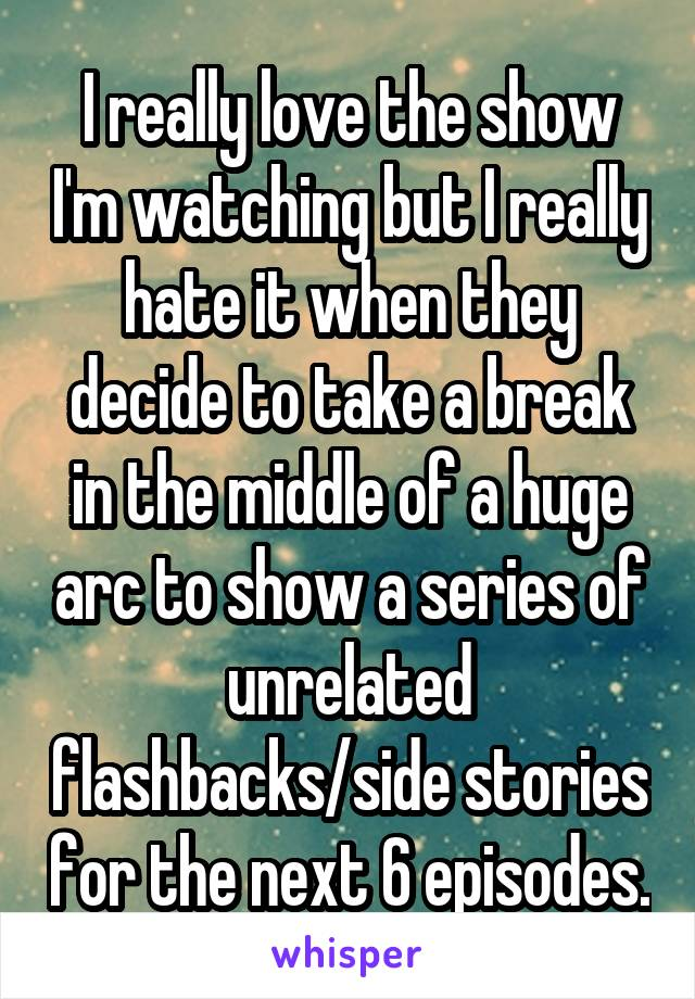 I really love the show I'm watching but I really hate it when they decide to take a break in the middle of a huge arc to show a series of unrelated flashbacks/side stories for the next 6 episodes.
