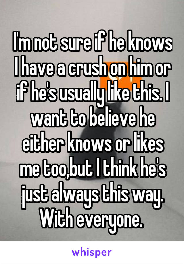I'm not sure if he knows I have a crush on him or if he's usually like this. I want to believe he either knows or likes me too,but I think he's just always this way. With everyone.