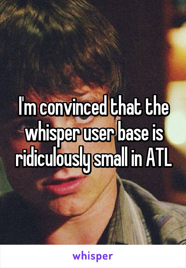 I'm convinced that the whisper user base is ridiculously small in ATL
