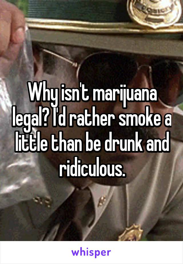 Why isn't marijuana legal? I'd rather smoke a little than be drunk and ridiculous.