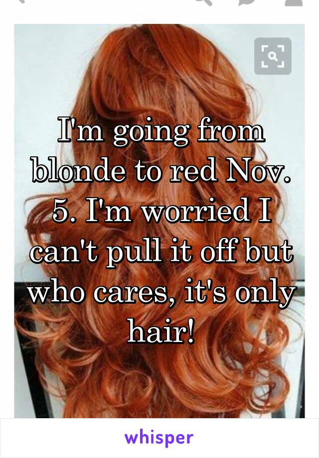 I'm going from blonde to red Nov. 5. I'm worried I can't pull it off but who cares, it's only hair!