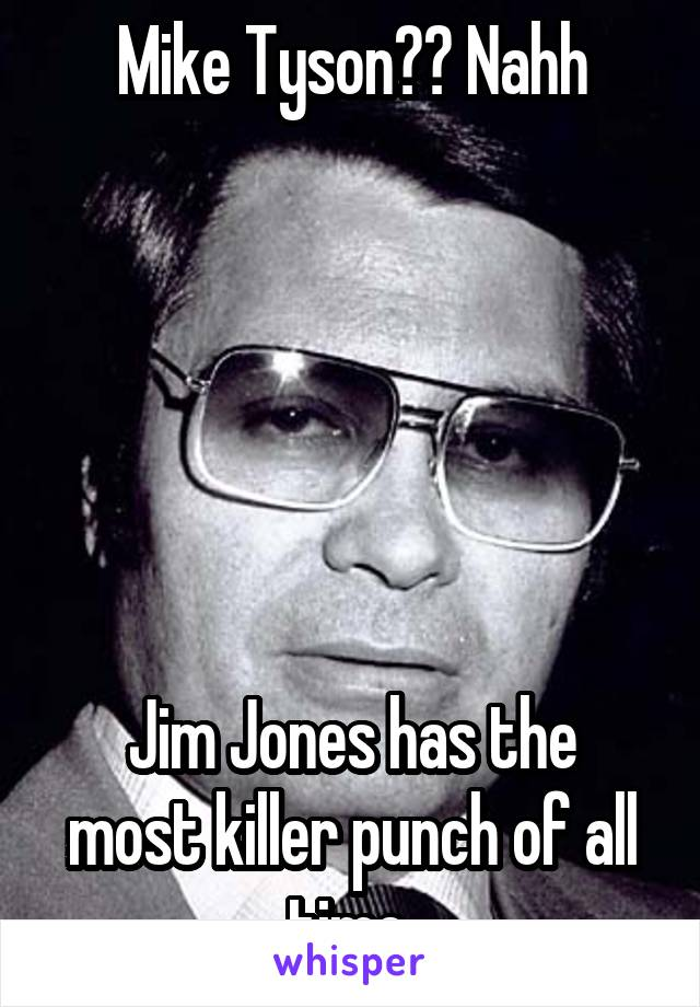 Mike Tyson?? Nahh       Jim Jones has the most killer punch of all time.