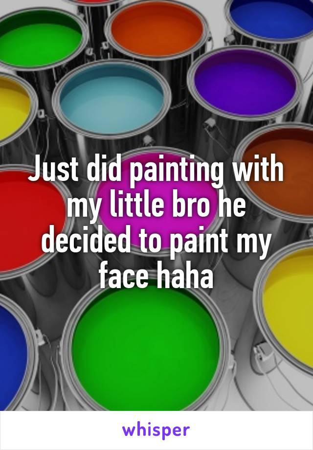 Just did painting with my little bro he decided to paint my face haha