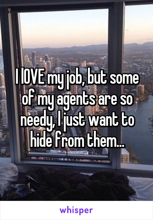 I lOVE my job, but some of my agents are so needy, I just want to hide from them...