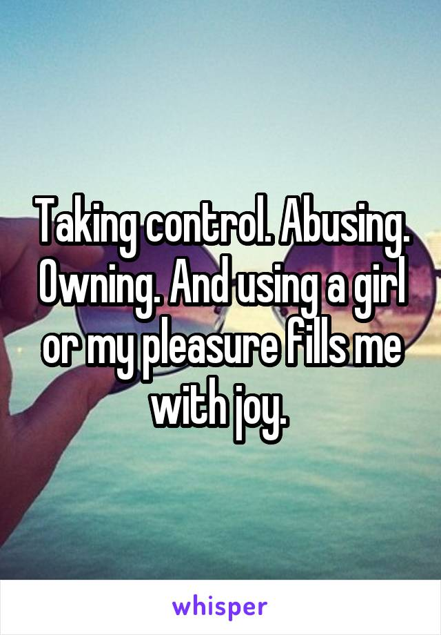 Taking control. Abusing. Owning. And using a girl or my pleasure fills me with joy.