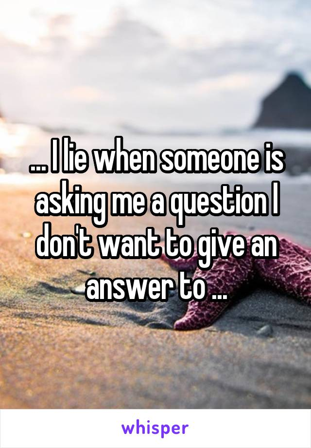 ... I lie when someone is asking me a question I don't want to give an answer to ...