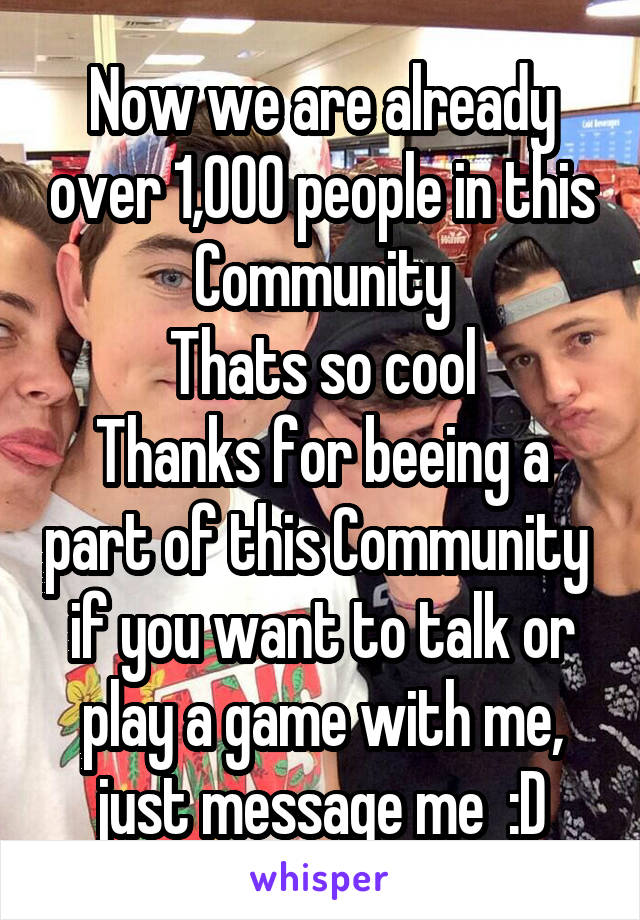 Now we are already over 1,000 people in this Community Thats so cool Thanks for beeing a part of this Community  if you want to talk or play a game with me, just message me  :D