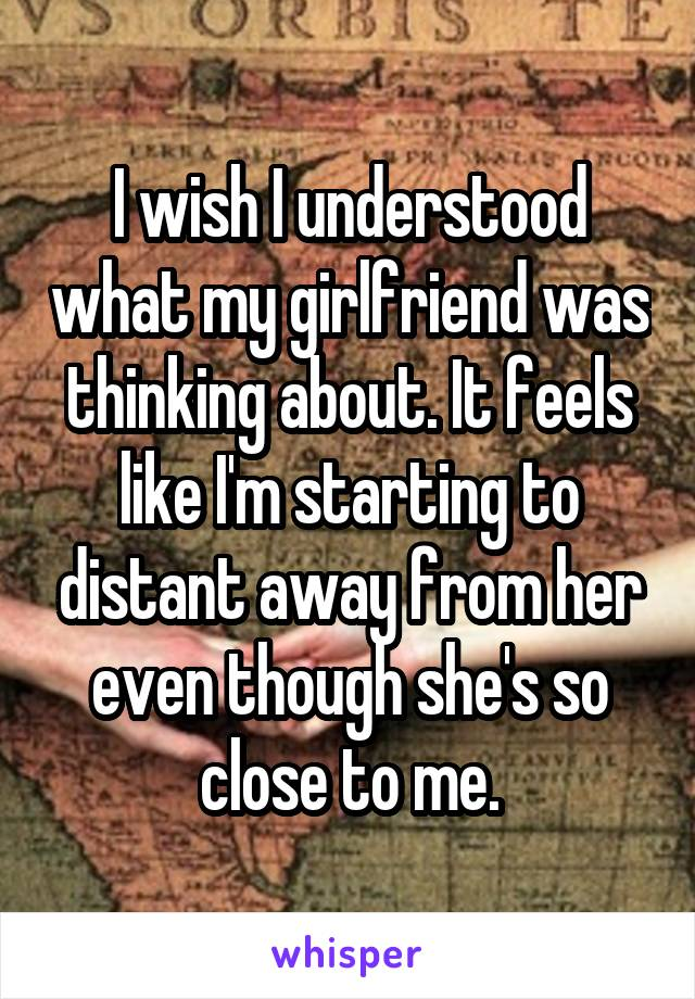I wish I understood what my girlfriend was thinking about. It feels like I'm starting to distant away from her even though she's so close to me.