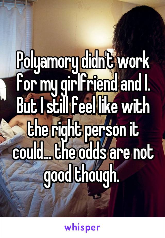 Polyamory didn't work for my girlfriend and I. But I still feel like with the right person it could... the odds are not good though.