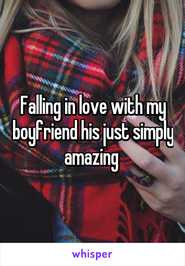 Falling in love with my boyfriend his just simply amazing