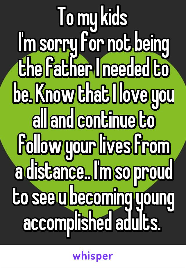 To my kids  I'm sorry for not being the father I needed to be. Know that I love you all and continue to follow your lives from a distance.. I'm so proud to see u becoming young accomplished adults.