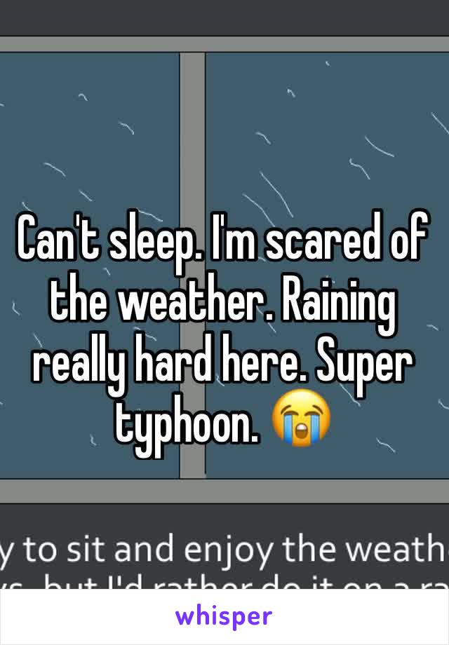 Can't sleep. I'm scared of the weather. Raining really hard here. Super typhoon. 😭