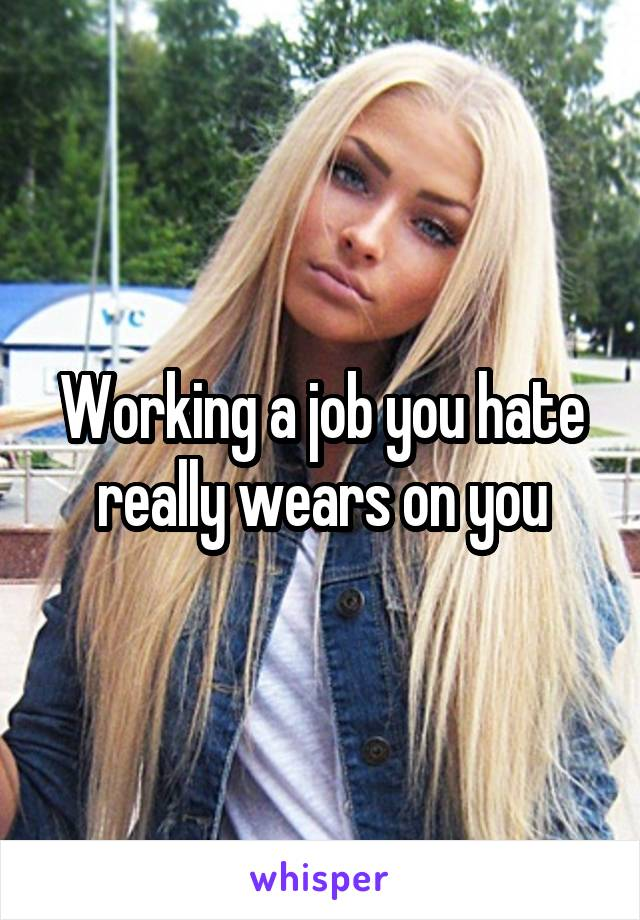Working a job you hate really wears on you