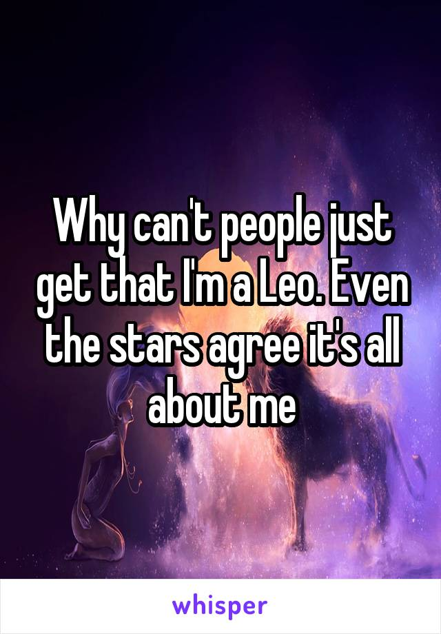 Why can't people just get that I'm a Leo. Even the stars agree it's all about me