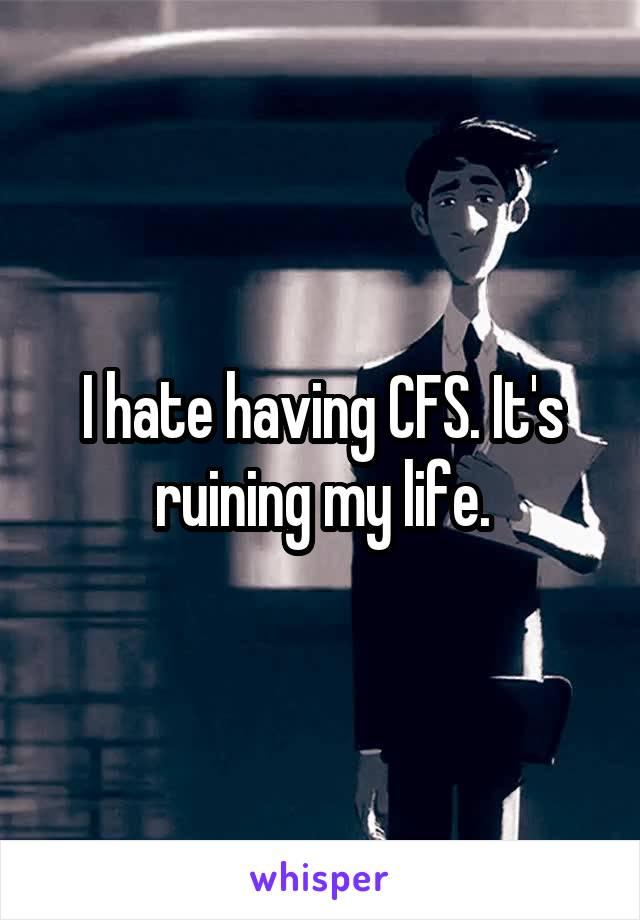 I hate having CFS. It's ruining my life.