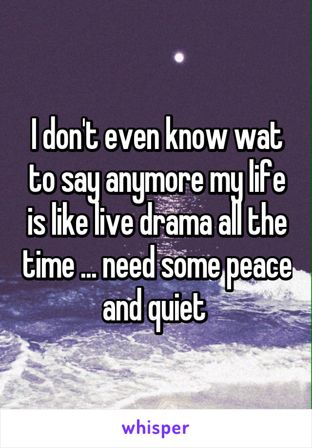 I don't even know wat to say anymore my life is like live drama all the time ... need some peace and quiet