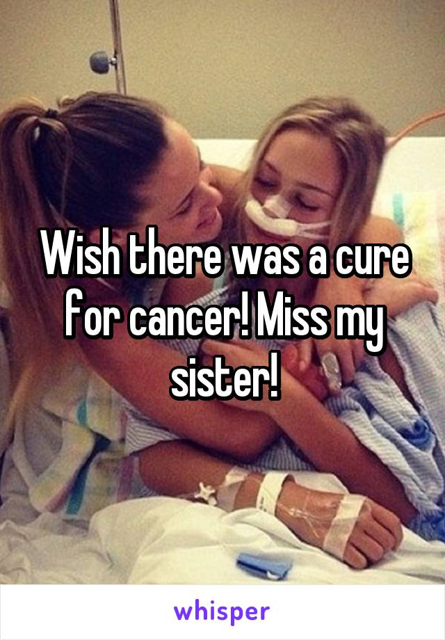 Wish there was a cure for cancer! Miss my sister!