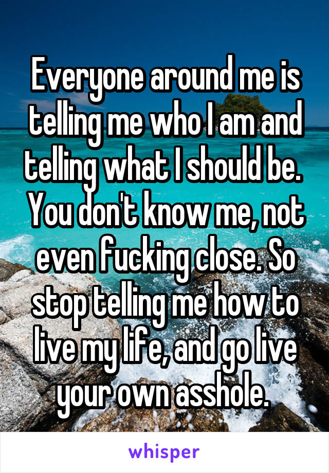 Everyone around me is telling me who I am and telling what I should be.  You don't know me, not even fucking close. So stop telling me how to live my life, and go live your own asshole.