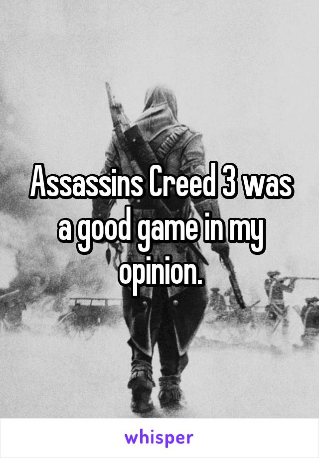 Assassins Creed 3 was a good game in my opinion.