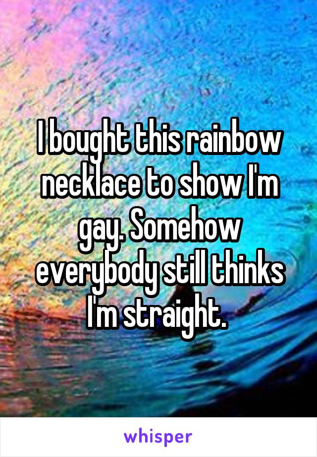 I bought this rainbow necklace to show I'm gay. Somehow everybody still thinks I'm straight.