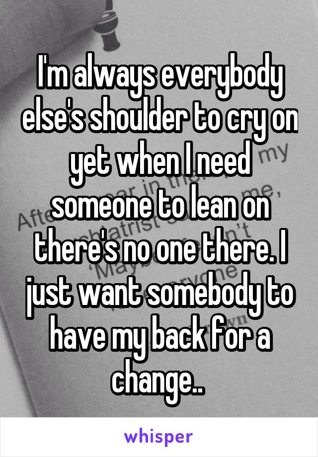 I'm always everybody else's shoulder to cry on yet when I need someone to lean on there's no one there. I just want somebody to have my back for a change..