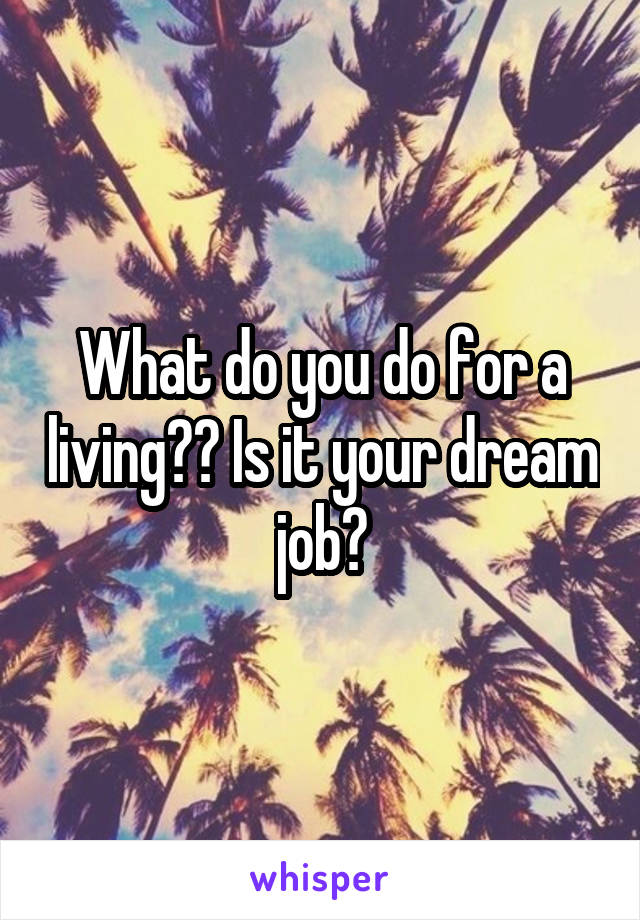 What do you do for a living?? Is it your dream job?