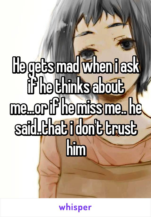 He gets mad when i ask if he thinks about me...or if he miss me.. he said..that i don't trust him