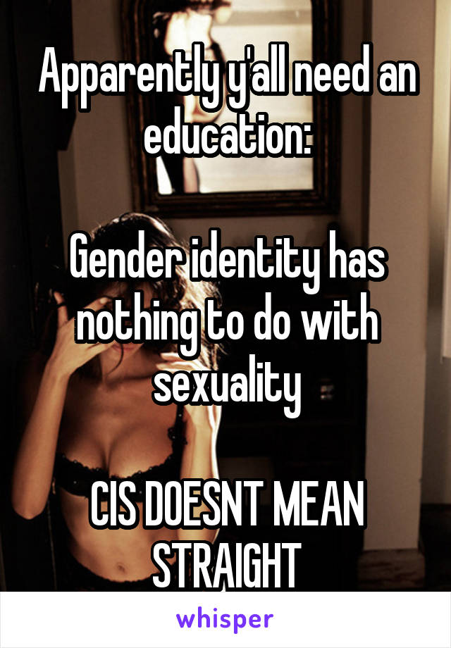 Apparently y'all need an education:  Gender identity has nothing to do with sexuality  CIS DOESNT MEAN STRAIGHT