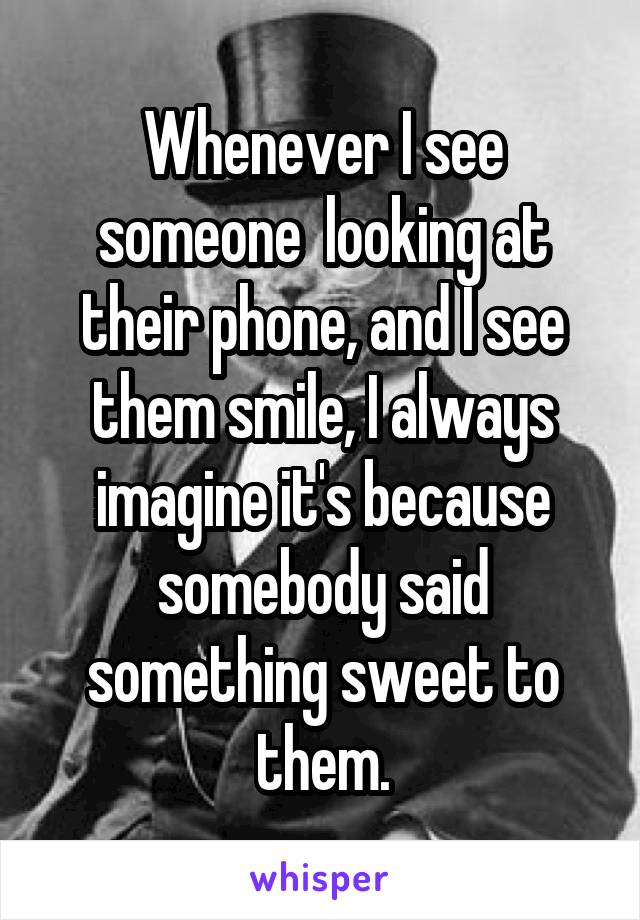 Whenever I see someone  looking at their phone, and I see them smile, I always imagine it's because somebody said something sweet to them.