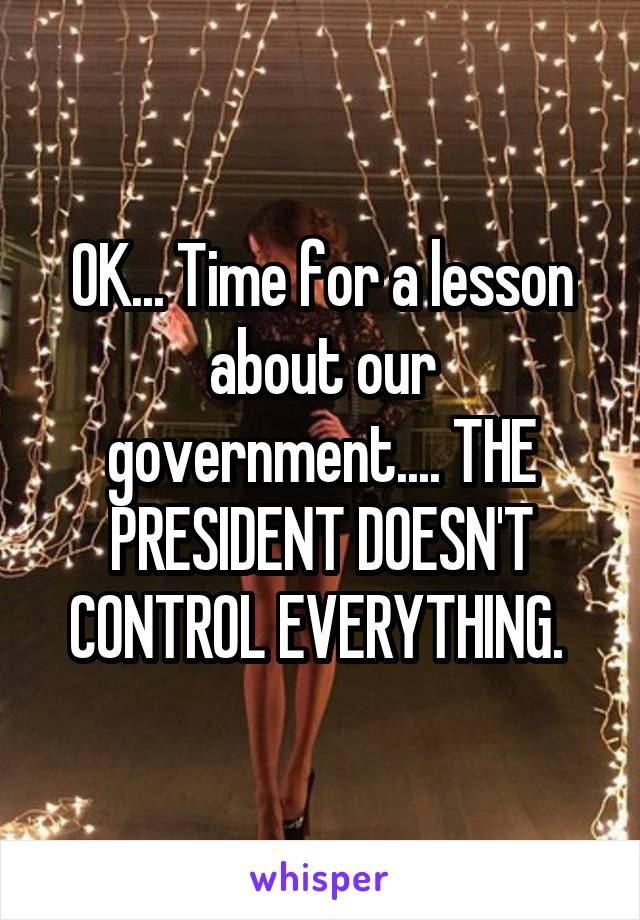 OK... Time for a lesson about our government.... THE PRESIDENT DOESN'T CONTROL EVERYTHING.