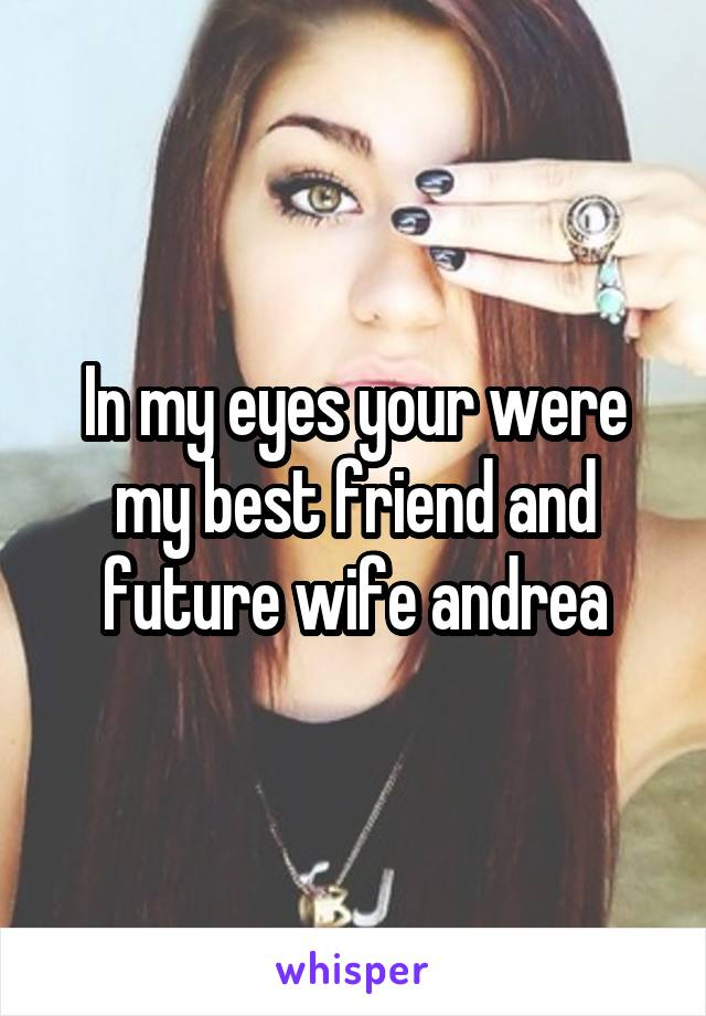 In my eyes your were my best friend and future wife andrea