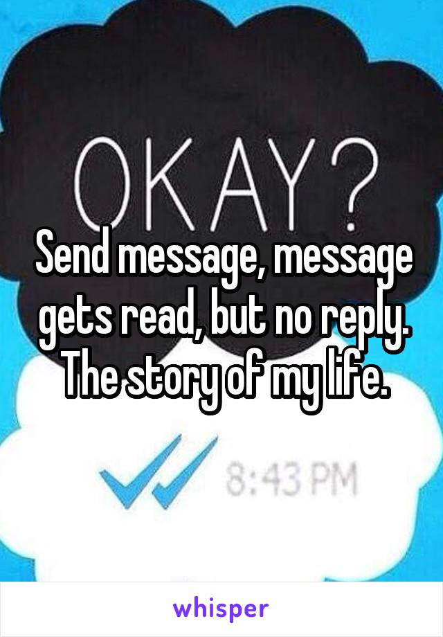Send message, message gets read, but no reply. The story of my life.