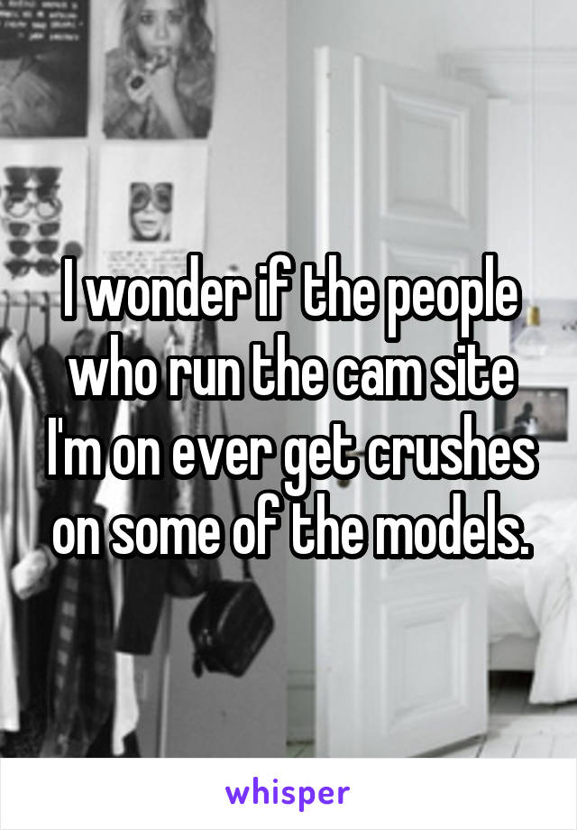 I wonder if the people who run the cam site I'm on ever get crushes on some of the models.