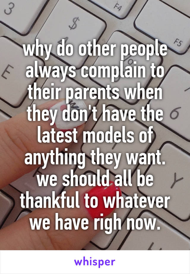 why do other people always complain to their parents when they don't have the latest models of anything they want. we should all be thankful to whatever we have righ now.