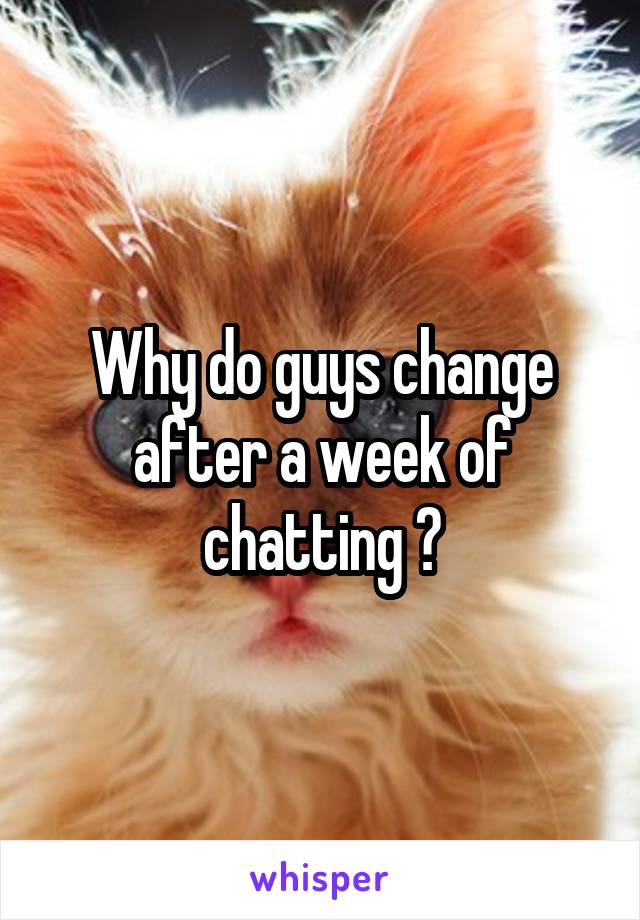 Why do guys change after a week of chatting ?