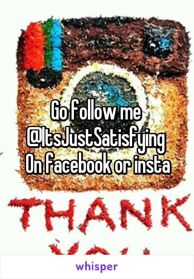 Go follow me  @ItsJustSatisfying  On facebook or insta