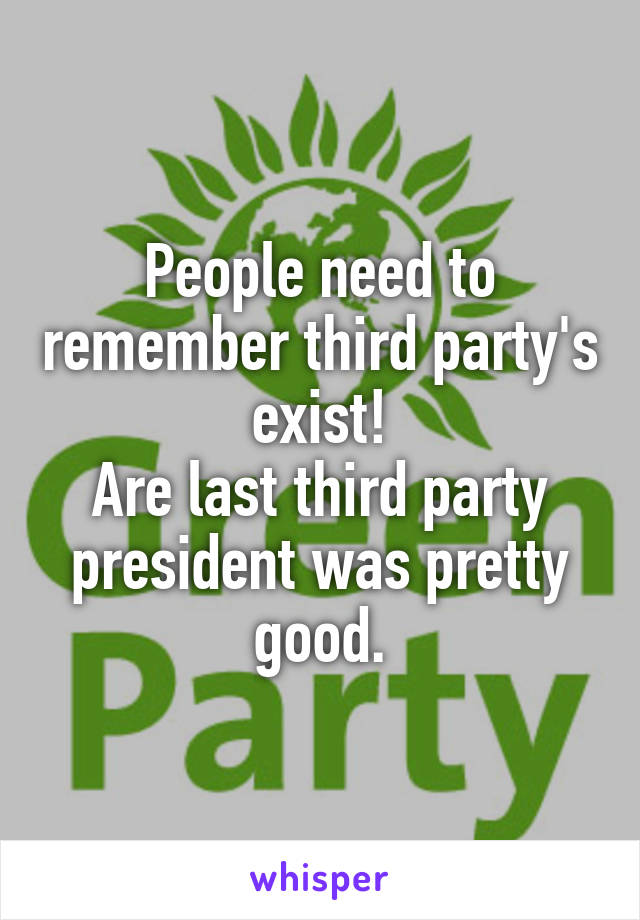 People need to remember third party's exist! Are last third party president was pretty good.