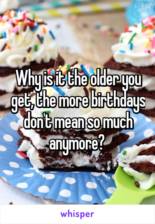 Why is it the older you get, the more birthdays don't mean so much anymore?