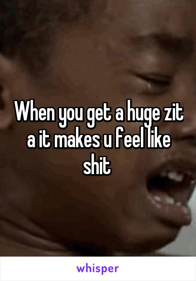 When you get a huge zit a it makes u feel like shit