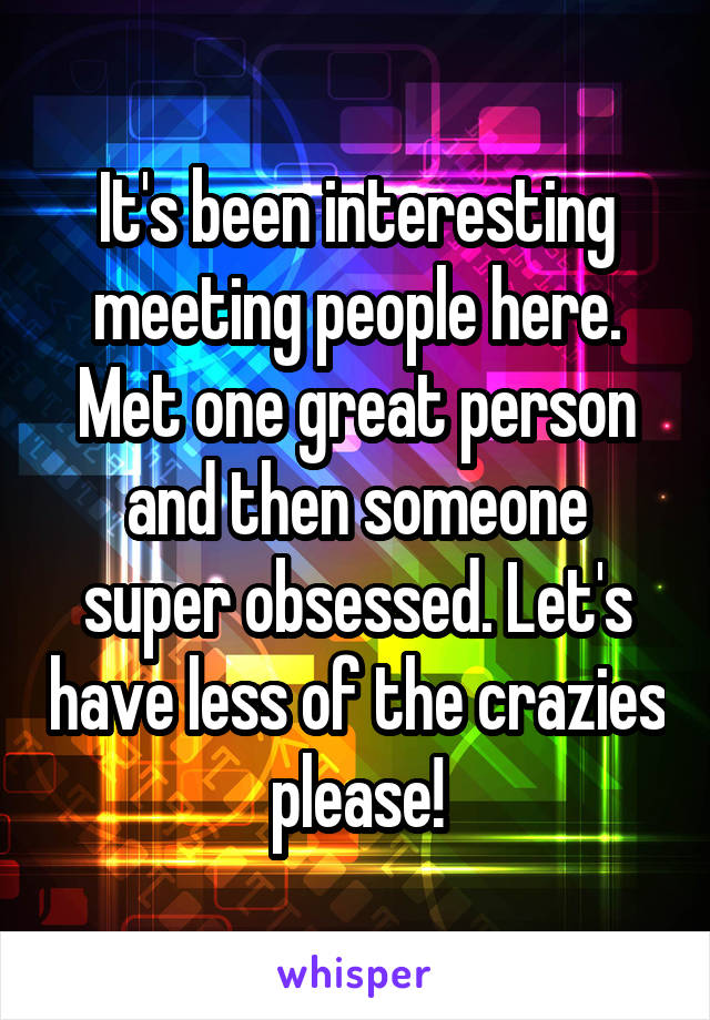 It's been interesting meeting people here. Met one great person and then someone super obsessed. Let's have less of the crazies please!
