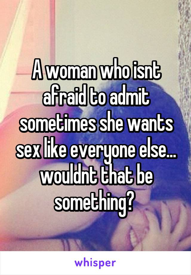 A woman who isnt afraid to admit sometimes she wants sex like everyone else... wouldnt that be something?
