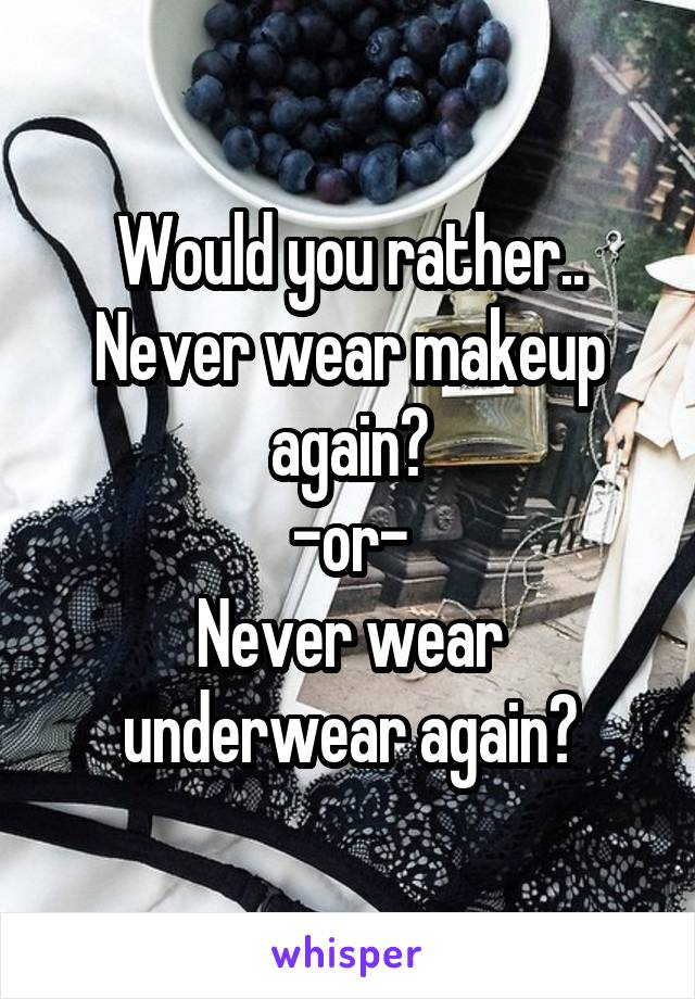 Would you rather.. Never wear makeup again? -or- Never wear underwear again?