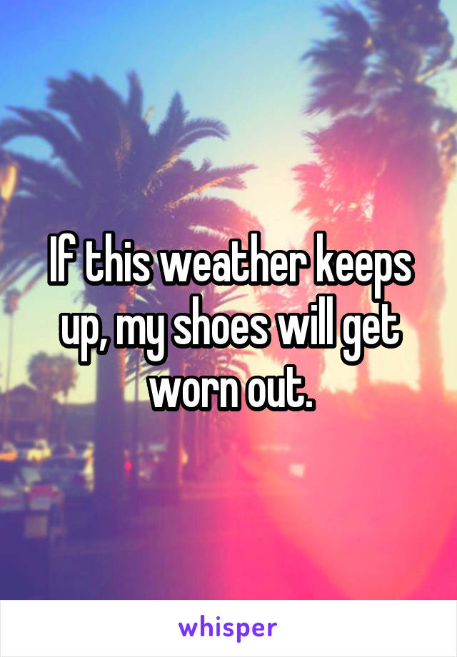If this weather keeps up, my shoes will get worn out.