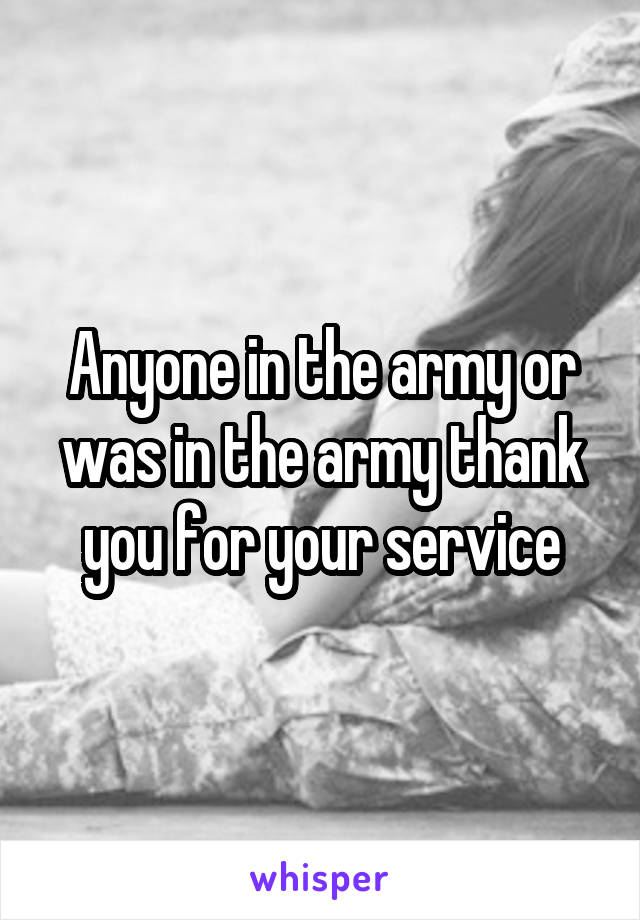 Anyone in the army or was in the army thank you for your service